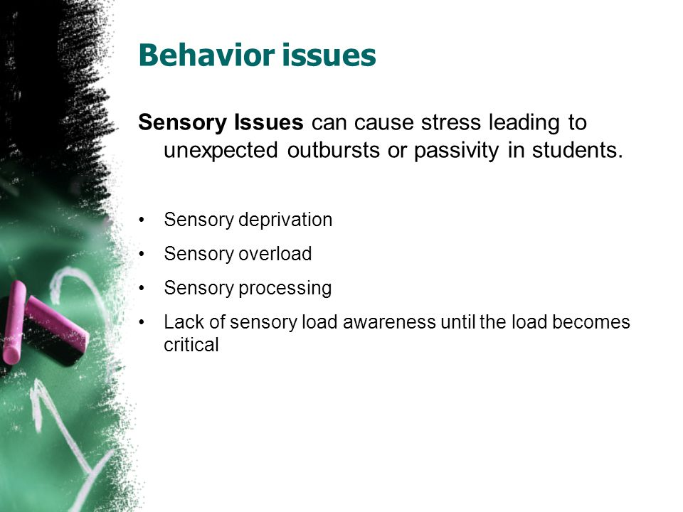 Behavior issues Sensory Issues can cause stress leading to unexpected outbursts or passivity in students.