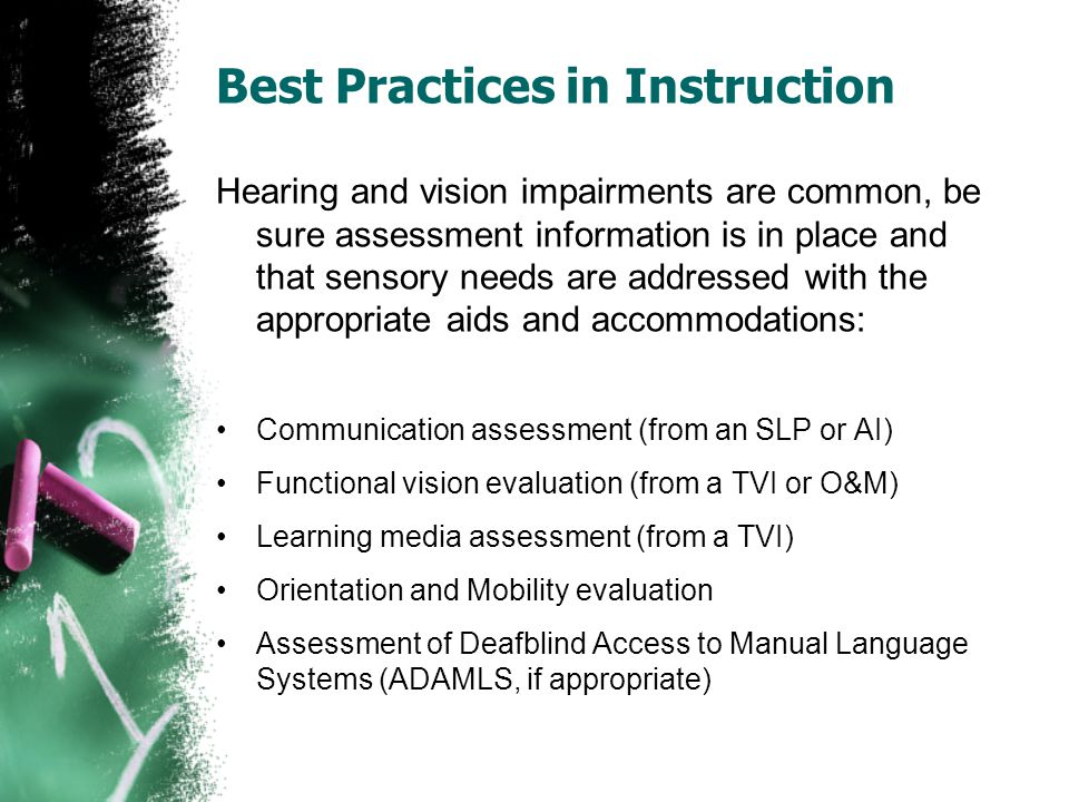 Best Practices in Instruction Hearing and vision impairments are common, be sure assessment information is in place and that sensory needs are addressed with the appropriate aids and accommodations: Communication assessment (from an SLP or AI) Functional vision evaluation (from a TVI or O&M) Learning media assessment (from a TVI) Orientation and Mobility evaluation Assessment of Deafblind Access to Manual Language Systems (ADAMLS, if appropriate)