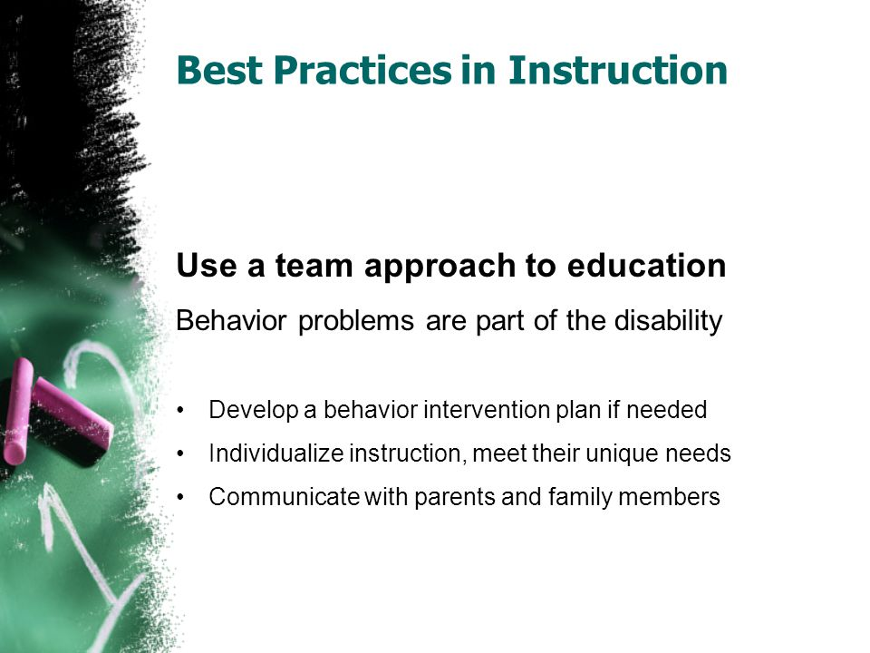 Best Practices in Instruction Use a team approach to education Behavior problems are part of the disability Develop a behavior intervention plan if needed Individualize instruction, meet their unique needs Communicate with parents and family members