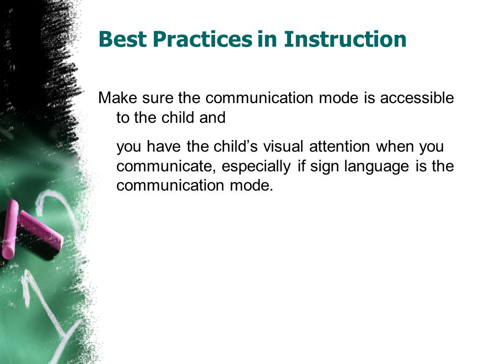 Best Practices in Instruction Make sure the communication mode is accessible to the child and you have the child's visual attention when you communicate, especially if sign language is the communication mode.