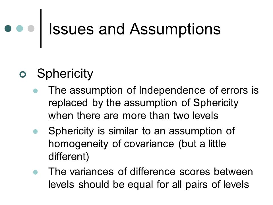 Issues and Assumptions Sphericity The assumption of Independence of errors is replaced by the assumption of Sphericity when there are more than two le