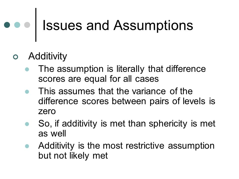 Issues and Assumptions Additivity The assumption is literally that difference scores are equal for all cases This assumes that the variance of the dif
