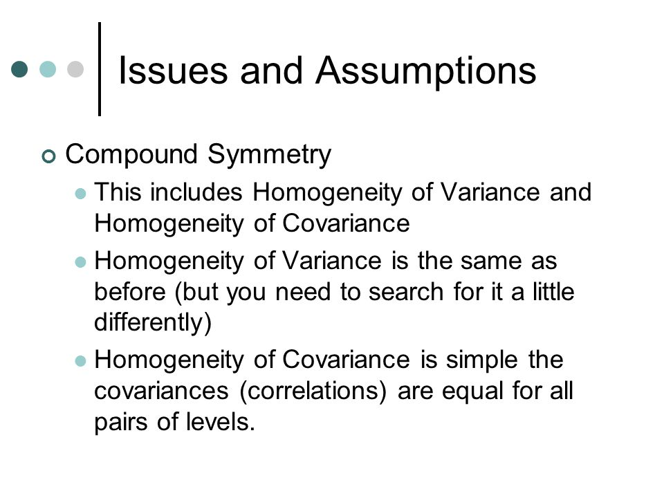 Issues and Assumptions Compound Symmetry This includes Homogeneity of Variance and Homogeneity of Covariance Homogeneity of Variance is the same as be