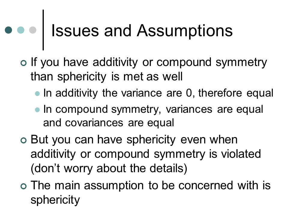 Issues and Assumptions If you have additivity or compound symmetry than sphericity is met as well In additivity the variance are 0, therefore equal In