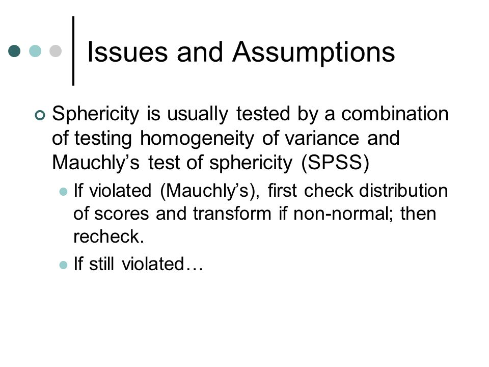Issues and Assumptions Sphericity is usually tested by a combination of testing homogeneity of variance and Mauchly's test of sphericity (SPSS) If vio