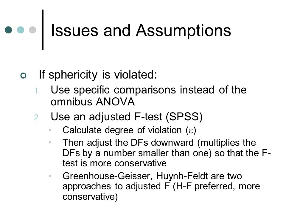 Issues and Assumptions If sphericity is violated: 1. Use specific comparisons instead of the omnibus ANOVA 2. Use an adjusted F-test (SPSS) Calculate