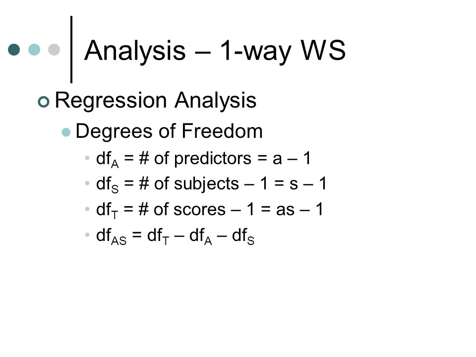 Analysis – 1-way WS Regression Analysis Degrees of Freedom df A = # of predictors = a – 1 df S = # of subjects – 1 = s – 1 df T = # of scores – 1 = as