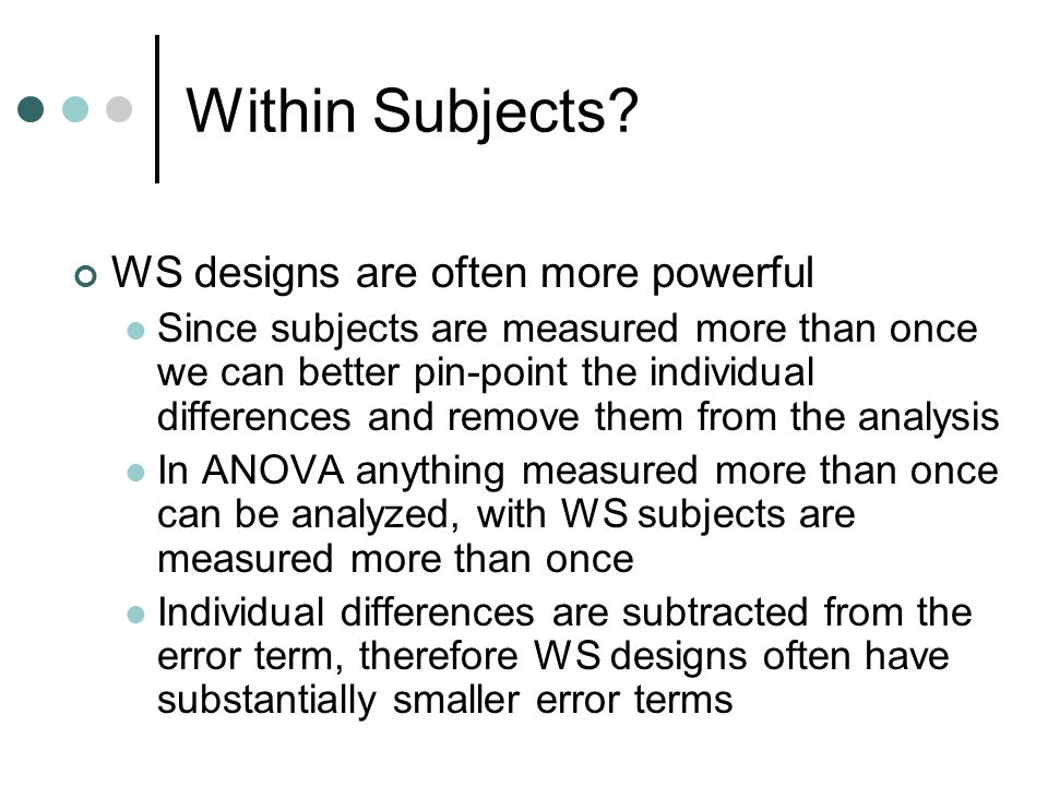 Types of WS designs Time as a variable Often time or trials is used as a variable The same group of subjects are measured on the same variable repeatedly as a way of measuring change Time has inherent order and lends itself to trend analysis By the nature of the design, independence of errors (BG) is guaranteed to be violated