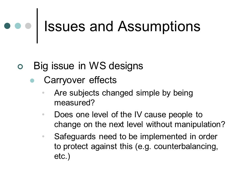 Issues and Assumptions Big issue in WS designs Carryover effects Are subjects changed simple by being measured? Does one level of the IV cause people