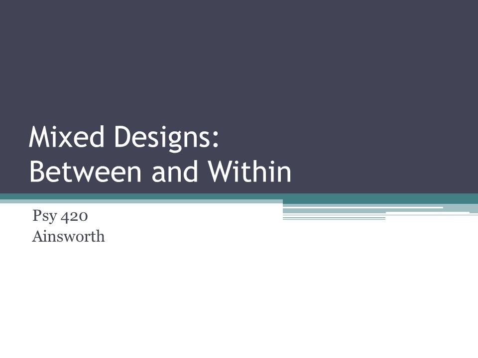 Mixed Between and Within Designs Conceptualizing the Design ▫Types of Mixed Designs Assumptions Analysis ▫Deviation ▫Computation Higher order mixed designs Breaking down significant effects