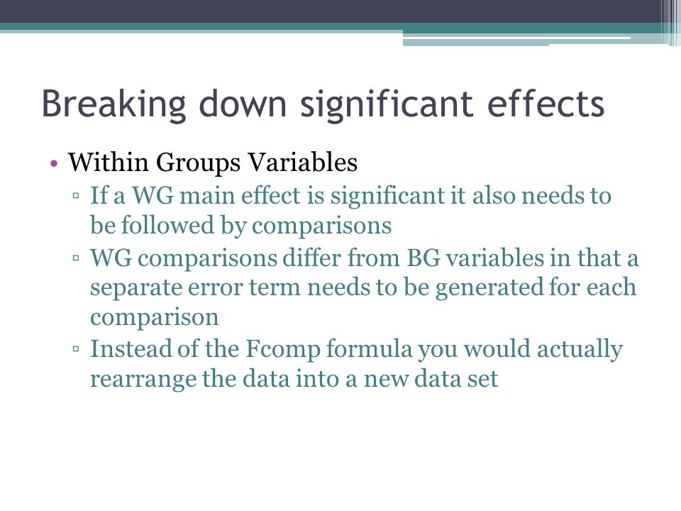 Breaking down significant effects Within Groups Variables ▫If a WG main effect is significant it also needs to be followed by comparisons ▫WG comparisons differ from BG variables in that a separate error term needs to be generated for each comparison ▫Instead of the Fcomp formula you would actually rearrange the data into a new data set