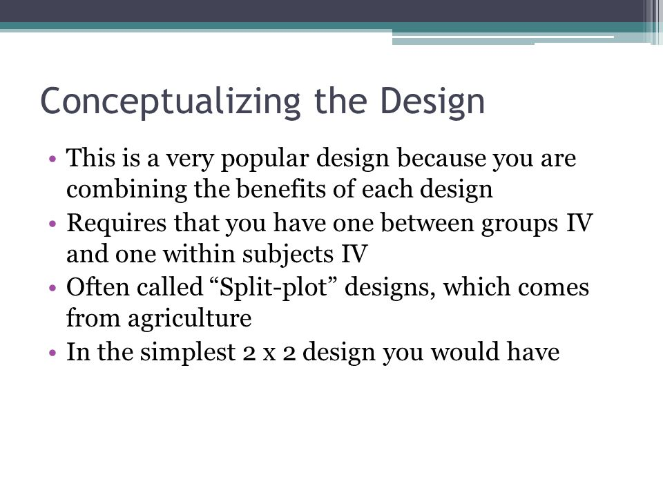 Conceptualizing the Design This is a very popular design because you are combining the benefits of each design Requires that you have one between groups IV and one within subjects IV Often called Split-plot designs, which comes from agriculture In the simplest 2 x 2 design you would have