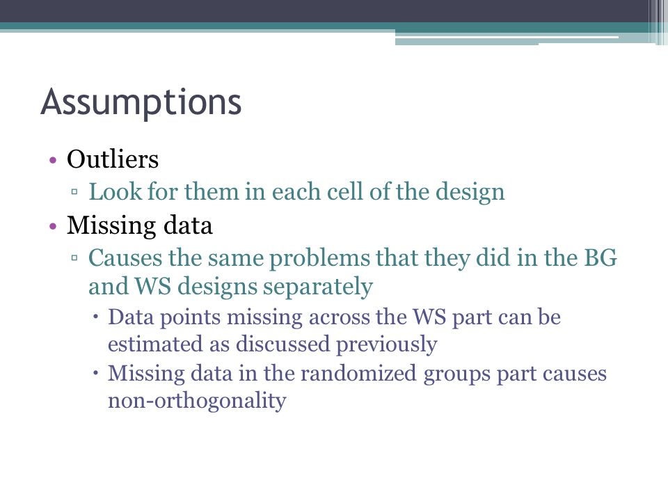 Assumptions Outliers ▫Look for them in each cell of the design Missing data ▫Causes the same problems that they did in the BG and WS designs separately  Data points missing across the WS part can be estimated as discussed previously  Missing data in the randomized groups part causes non-orthogonality