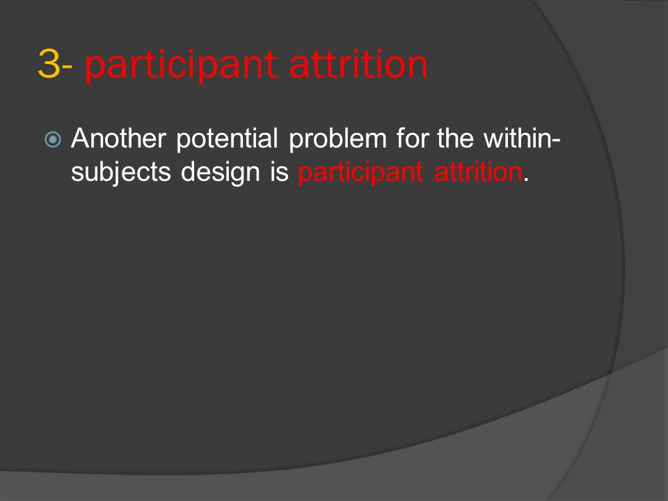 3- participant attrition  Another potential problem for the within- subjects design is participant attrition.