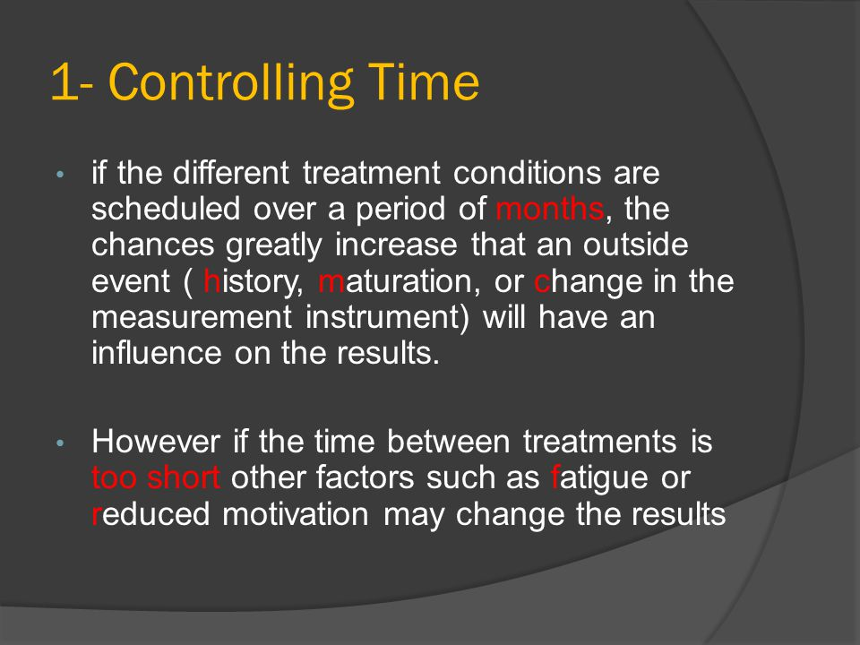 1- Controlling Time if the different treatment conditions are scheduled over a period of months, the chances greatly increase that an outside event (