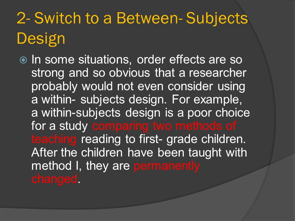 2- Switch to a Between- Subjects Design  In some situations, order effects are so strong and so obvious that a researcher probably would not even con