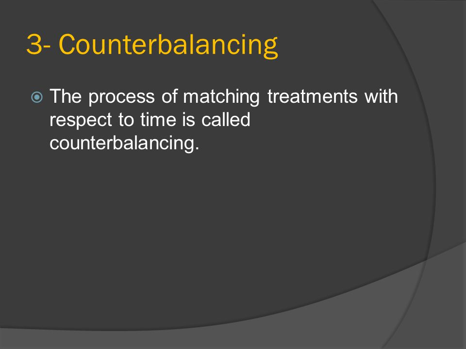 3- Counterbalancing  The process of matching treatments with respect to time is called counterbalancing.
