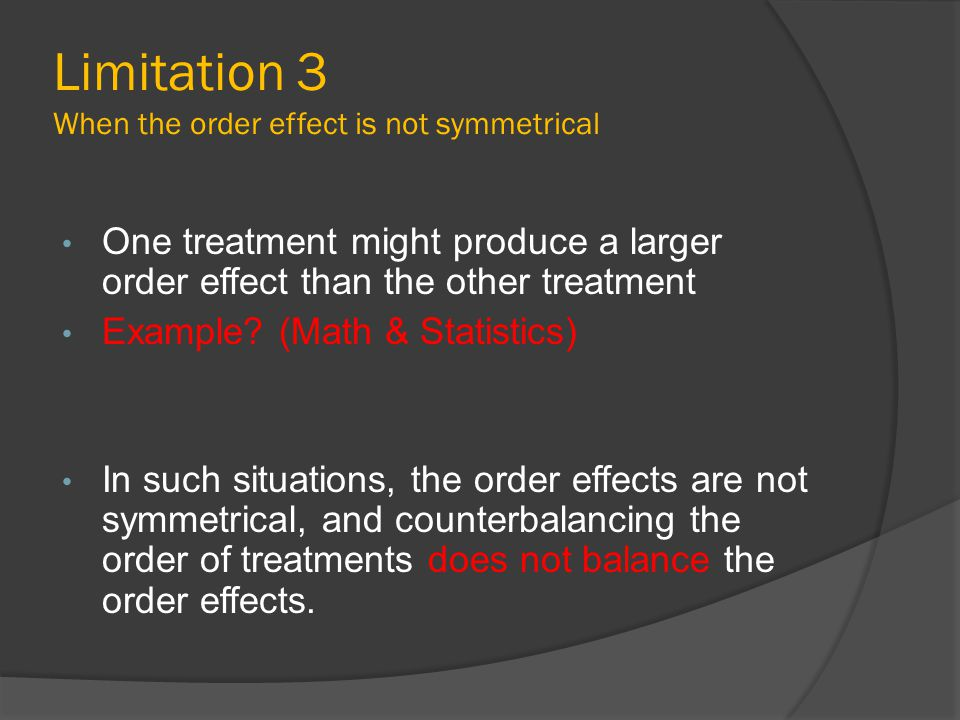 Limitation 3 When the order effect is not symmetrical One treatment might produce a larger order effect than the other treatment Example? (Math & Stat