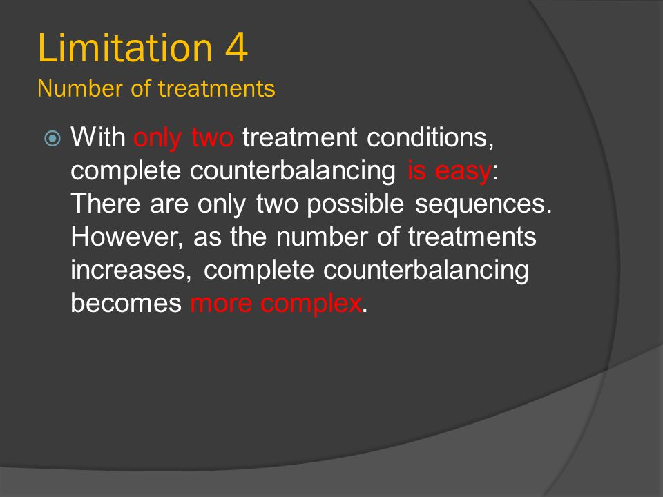 Limitation 4 Number of treatments  With only two treatment conditions, complete counterbalancing is easy: There are only two possible sequences. Howe