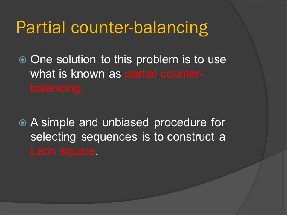Partial counter-balancing  One solution to this problem is to use what is known as partial counter- balancing.  A simple and unbiased procedure for