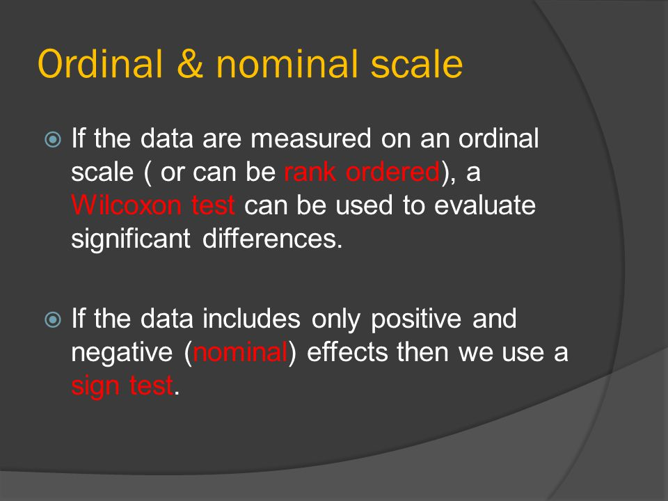 Ordinal & nominal scale  If the data are measured on an ordinal scale ( or can be rank ordered), a Wilcoxon test can be used to evaluate significant