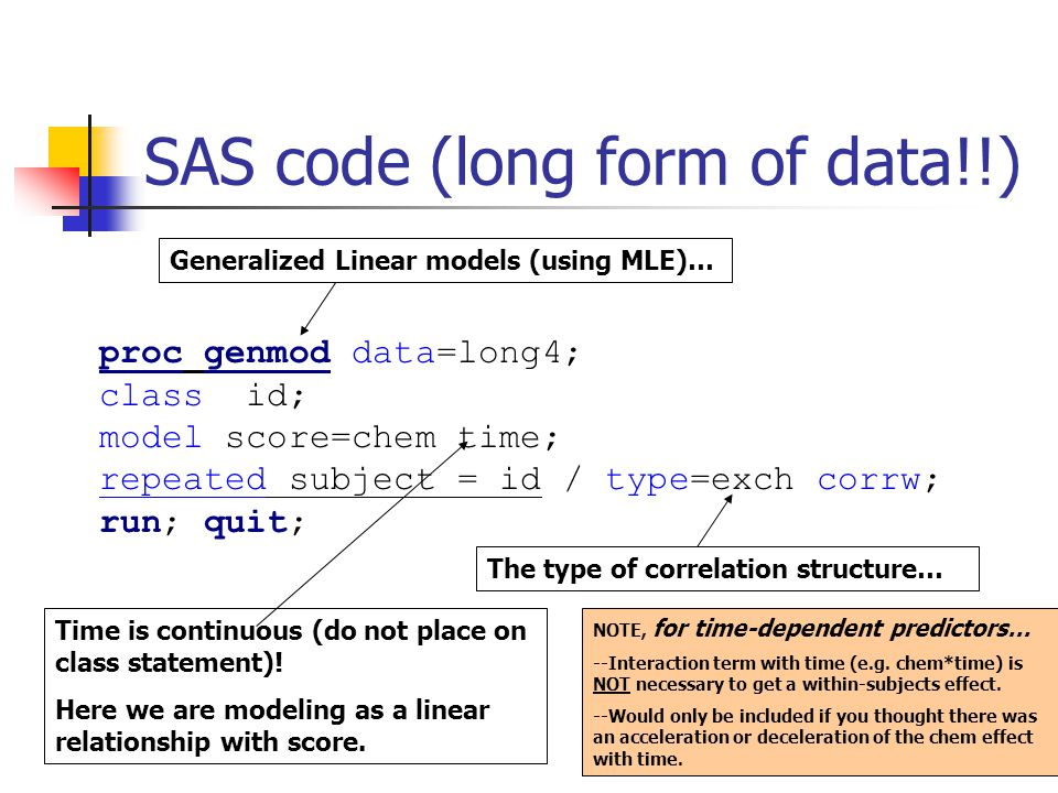 26 SAS code (long form of data!!) proc genmod data=long4; class id; model score=chem time; repeated subject = id / type=exch corrw; run; quit; Time is continuous (do not place on class statement).