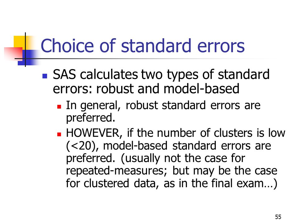 55 Choice of standard errors SAS calculates two types of standard errors: robust and model-based In general, robust standard errors are preferred.
