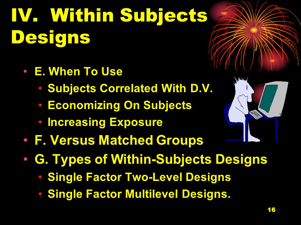 16 IV. Within Subjects Designs E. When To Use Subjects Correlated With D.V.