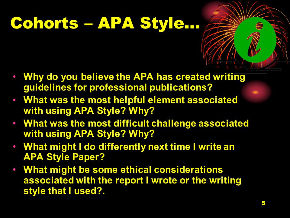 5 Cohorts – APA Style… Why do you believe the APA has created writing guidelines for professional publications.