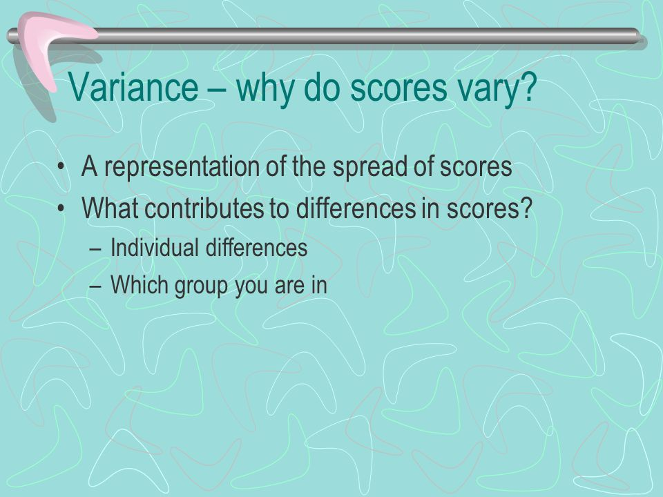 Variance – why do scores vary? A representation of the spread of scores What contributes to differences in scores? –Individual differences –Which grou