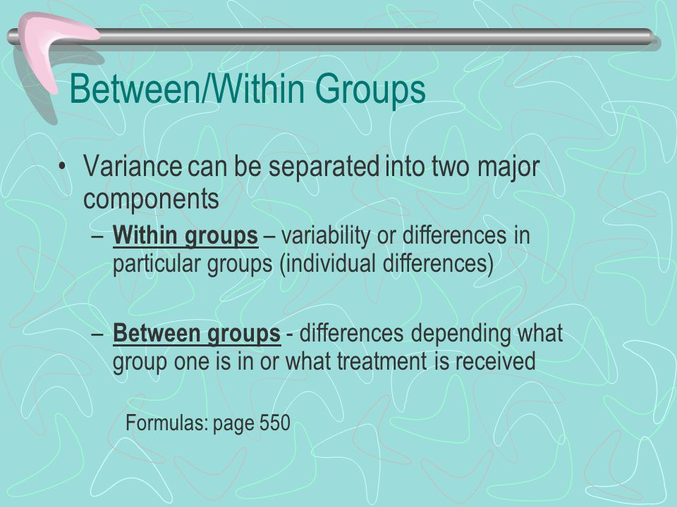 Between/Within Groups Variance can be separated into two major components – Within groups – variability or differences in particular groups (individua