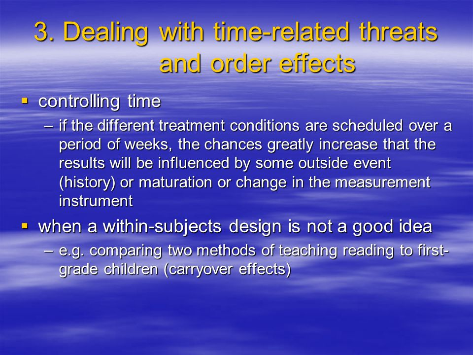 3. Dealing with time-related threats and order effects  controlling time –if the different treatment conditions are scheduled over a period of weeks,