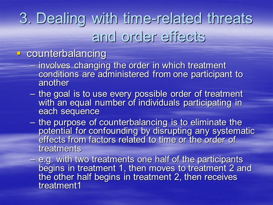 3. Dealing with time-related threats and order effects  counterbalancing –involves changing the order in which treatment conditions are administered