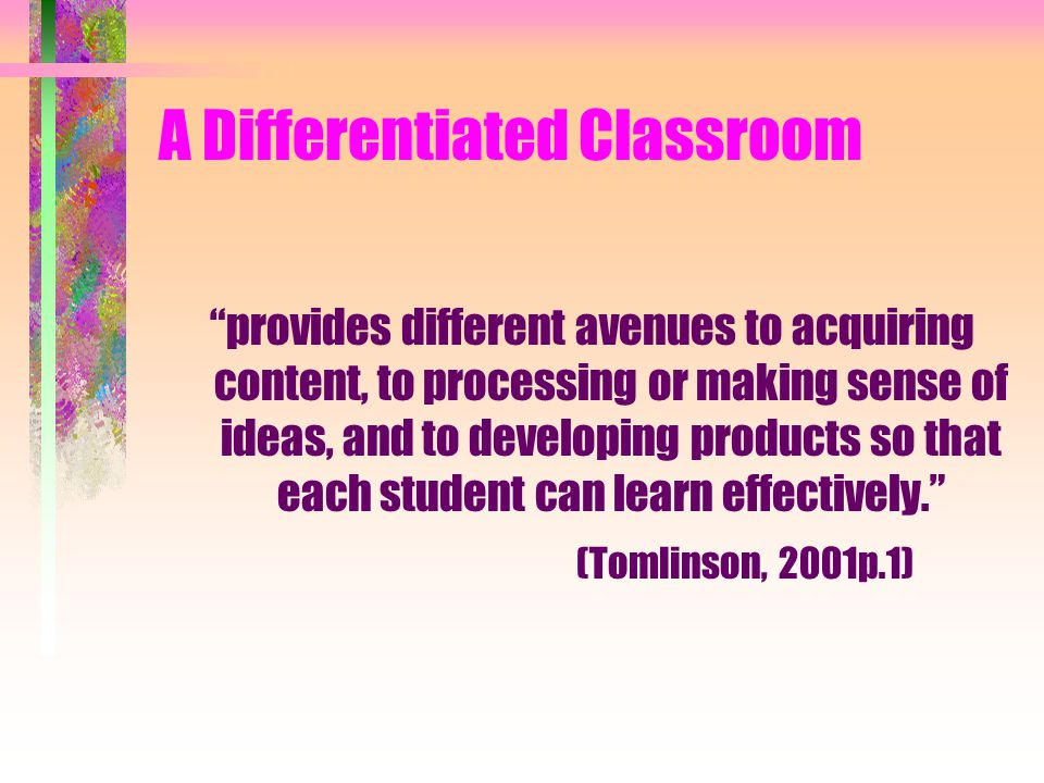 A Differentiated Classroom provides different avenues to acquiring content, to processing or making sense of ideas, and to developing products so that each student can learn effectively. (Tomlinson, 2001p.1)