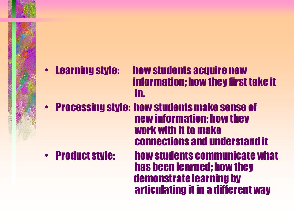 Visual learners: graphic and textual Auditory learners Tactile learners Experimental/exploratory learners