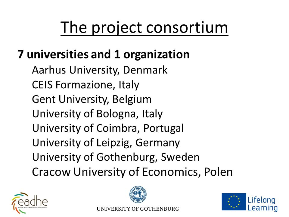 The project consortium 7 universities and 1 organization Aarhus University, Denmark CEIS Formazione, Italy Gent University, Belgium University of Bologna, Italy University of Coimbra, Portugal University of Leipzig, Germany University of Gothenburg, Sweden Cracow University of Economics, Polen