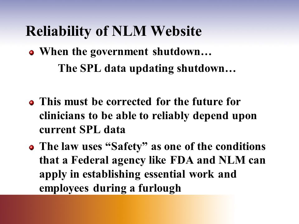 Reliability of NLM Website When the government shutdown… The SPL data updating shutdown… This must be corrected for the future for clinicians to be able to reliably depend upon current SPL data The law uses Safety as one of the conditions that a Federal agency like FDA and NLM can apply in establishing essential work and employees during a furlough