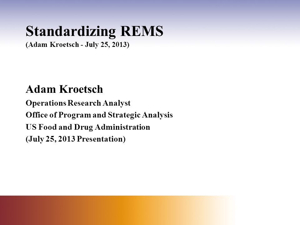 Standardizing REMS (Adam Kroetsch - July 25, 2013) Adam Kroetsch Operations Research Analyst Office of Program and Strategic Analysis US Food and Drug Administration (July 25, 2013 Presentation)