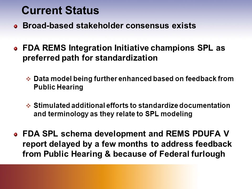 Current Status Broad-based stakeholder consensus exists FDA REMS Integration Initiative champions SPL as preferred path for standardization  Data model being further enhanced based on feedback from Public Hearing  Stimulated additional efforts to standardize documentation and terminology as they relate to SPL modeling FDA SPL schema development and REMS PDUFA V report delayed by a few months to address feedback from Public Hearing & because of Federal furlough