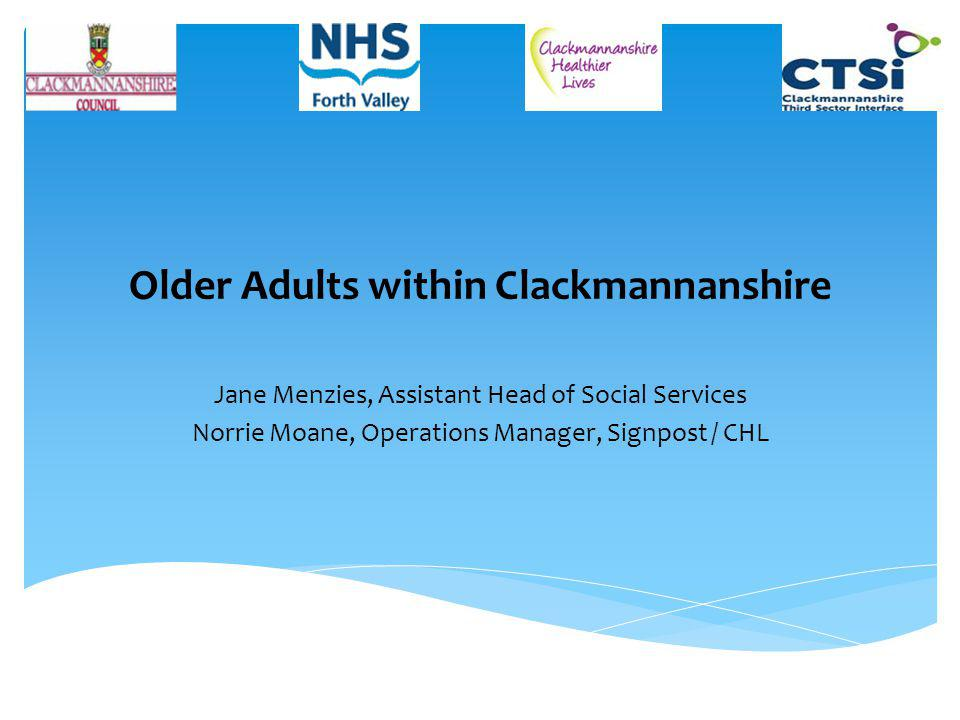 Older Adults within Clackmannanshire Jane Menzies, Assistant Head of Social Services Norrie Moane, Operations Manager, Signpost / CHL