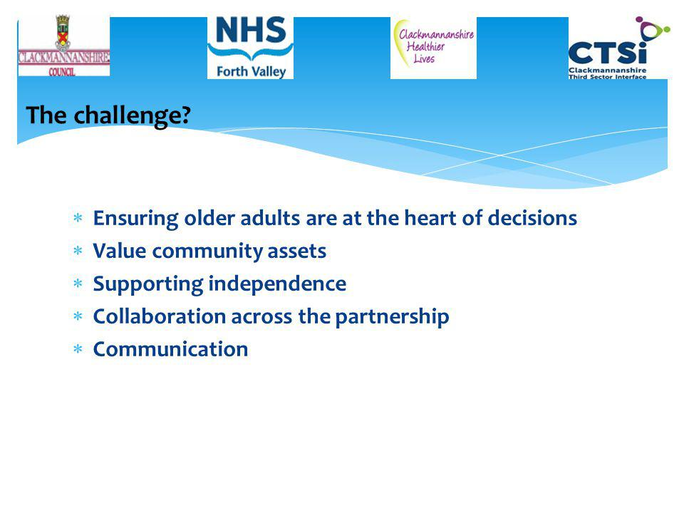  Ensuring older adults are at the heart of decisions  Value community assets  Supporting independence  Collaboration across the partnership  Communication The challenge