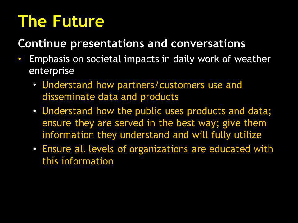 Continue presentations and conversations Emphasis on societal impacts in daily work of weather enterprise Understand how partners/customers use and disseminate data and products Understand how the public uses products and data; ensure they are served in the best way; give them information they understand and will fully utilize Ensure all levels of organizations are educated with this information The Future
