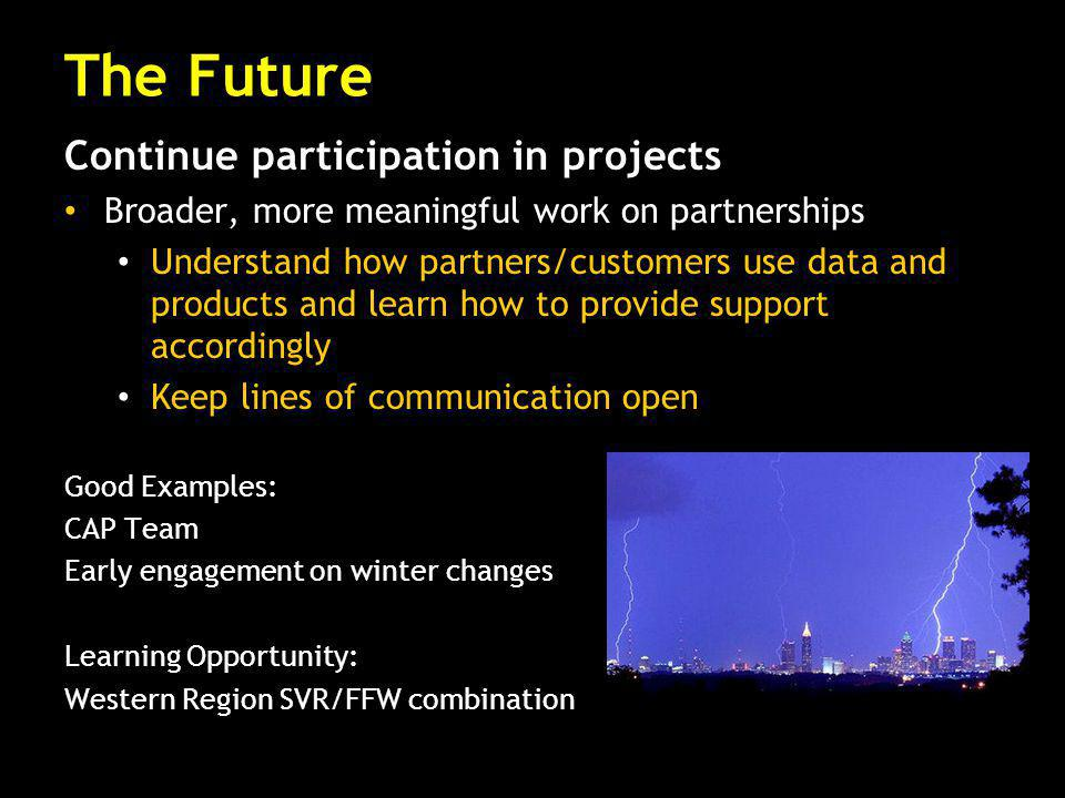 Continue participation in projects Broader, more meaningful work on partnerships Understand how partners/customers use data and products and learn how to provide support accordingly Keep lines of communication open Good Examples: CAP Team Early engagement on winter changes Learning Opportunity: Western Region SVR/FFW combination The Future