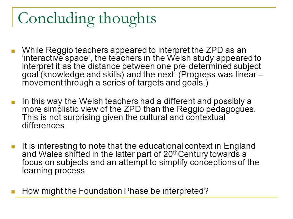 Concluding thoughts While Reggio teachers appeared to interpret the ZPD as an 'interactive space', the teachers in the Welsh study appeared to interpret it as the distance between one pre-determined subject goal (knowledge and skills) and the next.