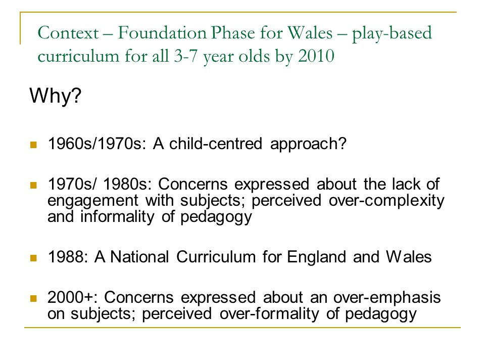 Context – Foundation Phase for Wales – play-based curriculum for all 3-7 year olds by 2010 Why.