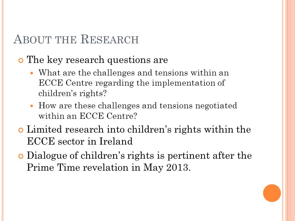 A BOUT THE R ESEARCH The key research questions are What are the challenges and tensions within an ECCE Centre regarding the implementation of childre