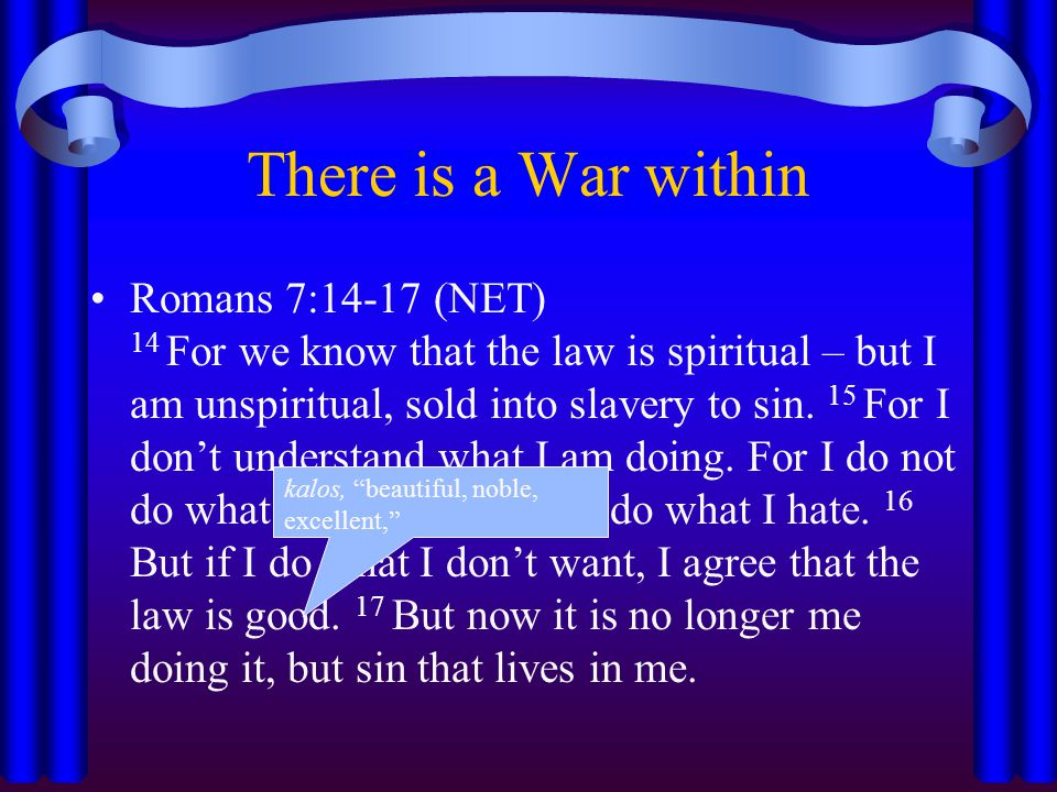 There is a War within Romans 7:14-17 (NET) 14 For we know that the law is spiritual – but I am unspiritual, sold into slavery to sin. 15 For I don't u