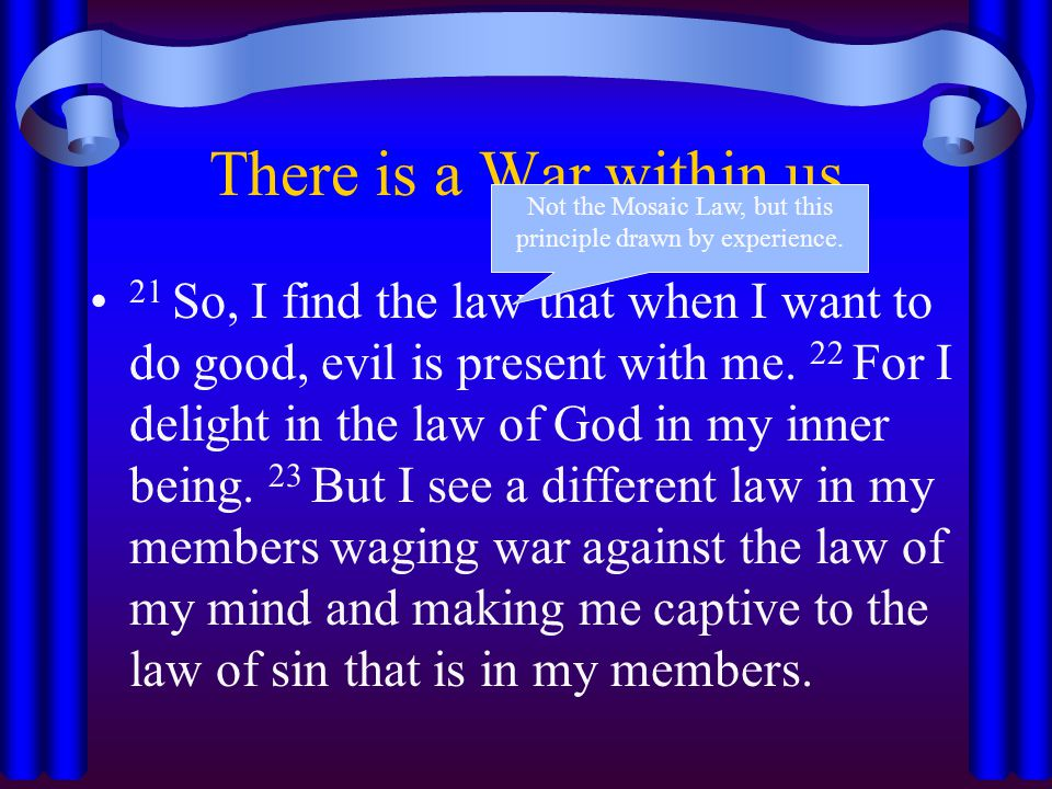 There is a War within us 21 So, I find the law that when I want to do good, evil is present with me. 22 For I delight in the law of God in my inner be