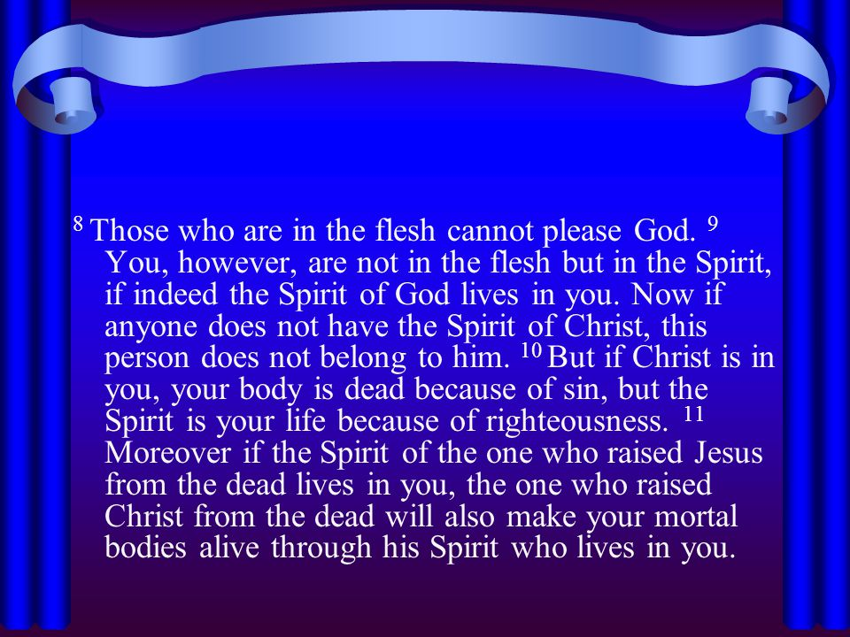 8 Those who are in the flesh cannot please God. 9 You, however, are not in the flesh but in the Spirit, if indeed the Spirit of God lives in you. Now
