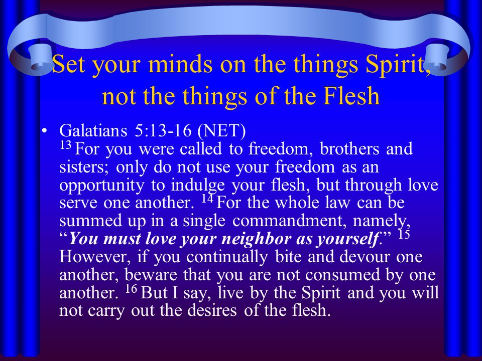 Set your minds on the things Spirit, not the things of the Flesh Galatians 5:13-16 (NET) 13 For you were called to freedom, brothers and sisters; only do not use your freedom as an opportunity to indulge your flesh, but through love serve one another.